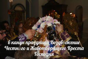 в канун праздника Воздви́жение Честно́го и Животворящего Креста
